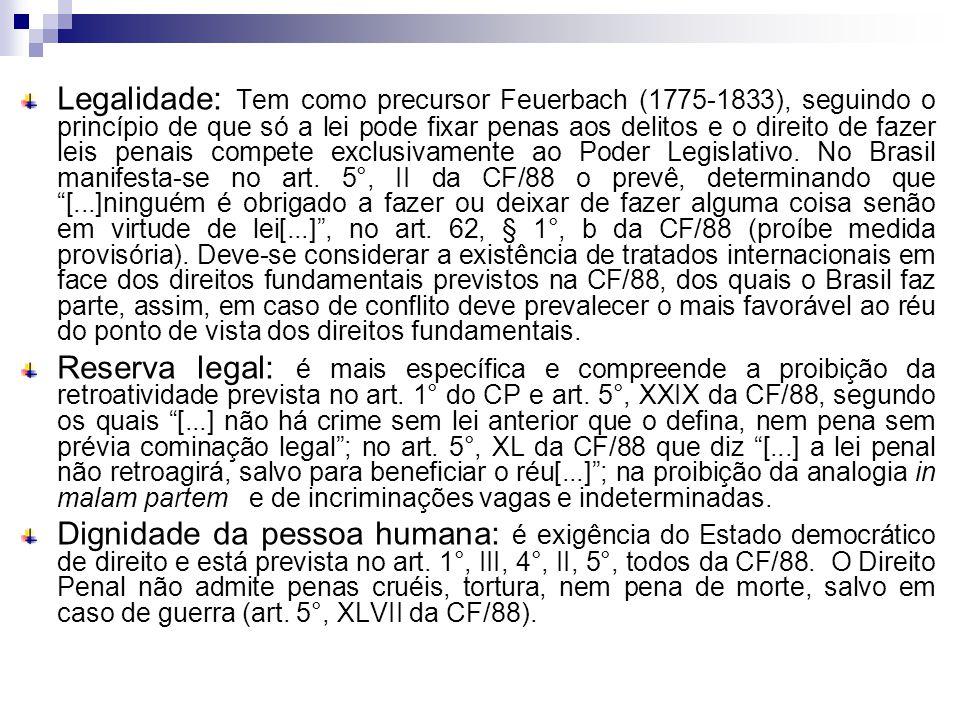 Legalidade: Tem como precursor Feuerbach (1775-1833), seguindo o princípio de que só a lei pode fixar penas aos delitos e o direito de fazer leis penais compete exclusivamente ao Poder Legislativo. No Brasil manifesta-se no art. 5°, II da CF/88 o prevê, determinando que [...]ninguém é obrigado a fazer ou deixar de fazer alguma coisa senão em virtude de lei[...] , no art. 62, § 1°, b da CF/88 (proíbe medida provisória). Deve-se considerar a existência de tratados internacionais em face dos direitos fundamentais previstos na CF/88, dos quais o Brasil faz parte, assim, em caso de conflito deve prevalecer o mais favorável ao réu do ponto de vista dos direitos fundamentais.